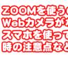 ZOOMを使うのに Webカメラがない?! スマホを使って利用した 時の注意点などを解説