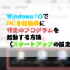 Windows10でPCを起動時に特定のプログラムを起動する方法(スタートアップの設定方法
