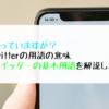 知っていますか?Twitterの用語の意味 ツイッターの基本用語を解説します