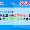 Windows10でシステム周りの文字サイズを変更して大きなサイズにする方法